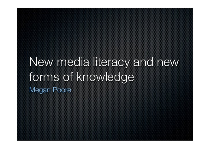 New media literacy and new forms of knowledge Megan Poore