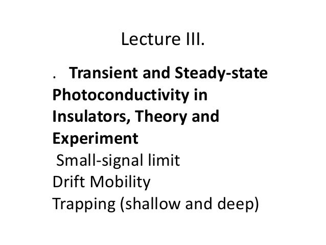 Lecture III. . Transient and Steady-state Photoconductivity in Insulators, Theory and Experiment Small-signal limit Drift ...