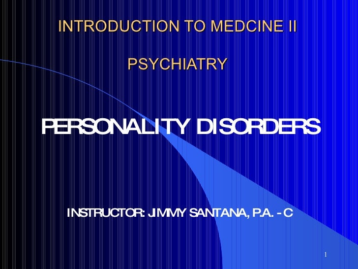 INTRODUCTION TO MEDCINE II PSYCHIATRY PERSONALITY DISORDERS INSTRUCTOR: JIMMY SANTANA, P.A. - C
