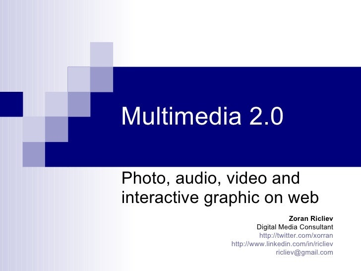 Multimedia 2.0 Photo, audio, video and interactive graphic on web Zoran Ricliev Digital Media Consultant http:// twitter.c...