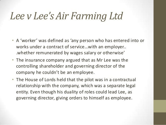 lee v lee s air farming 1961 ac 12 In lee v lee's air farming ltd2, it was held that, a director may, however,  2 1961 ac 12 3 sec 2 (13) of the companies act, 1956 4 air 1959 cal 715 5.