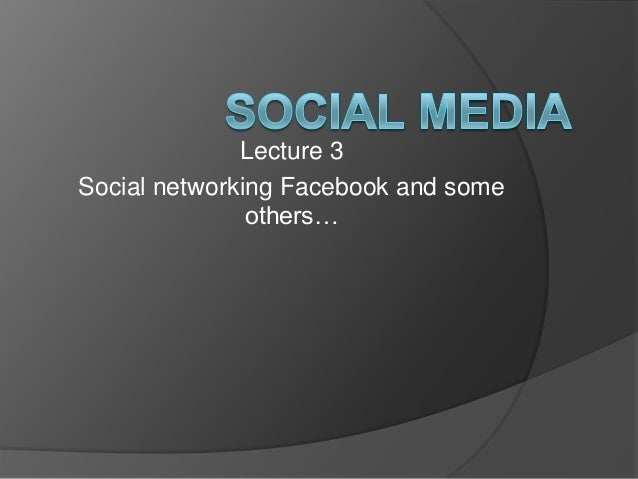 Lecture 3 Social networking Facebook and some others…