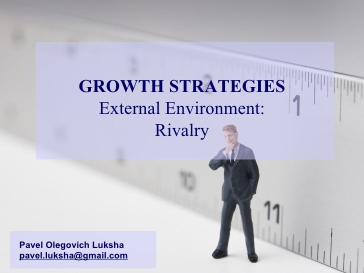 GROWTH STRATEGIES External Environment: Rivalry Pavel Olegovich Luksha [email_address]