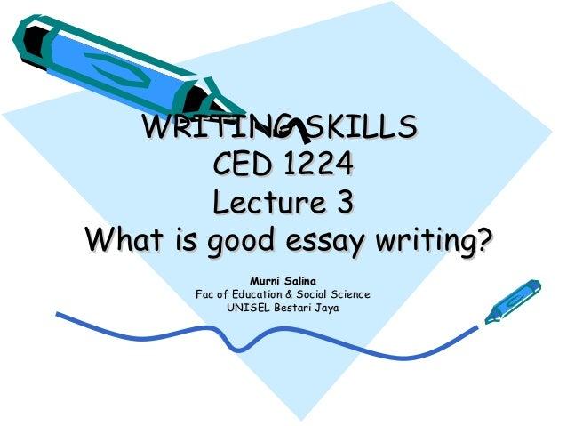 WRITING SKILLSWRITING SKILLSCED 1224CED 1224Lecture 3Lecture 3What is good essay writing?What is good essay writing?Murni ...