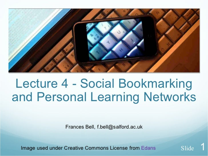 Lecture 4 - Social Bookmarking and Personal Learning Networks Frances Bell, f.bell@salford.ac.uk Image used under Creative...