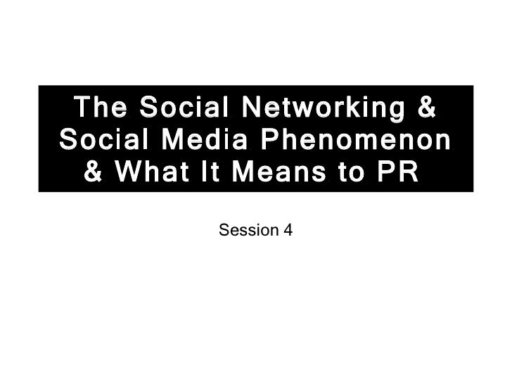 The Social Networking & Social Media Phenomenon & What It Means to PR   Session 4