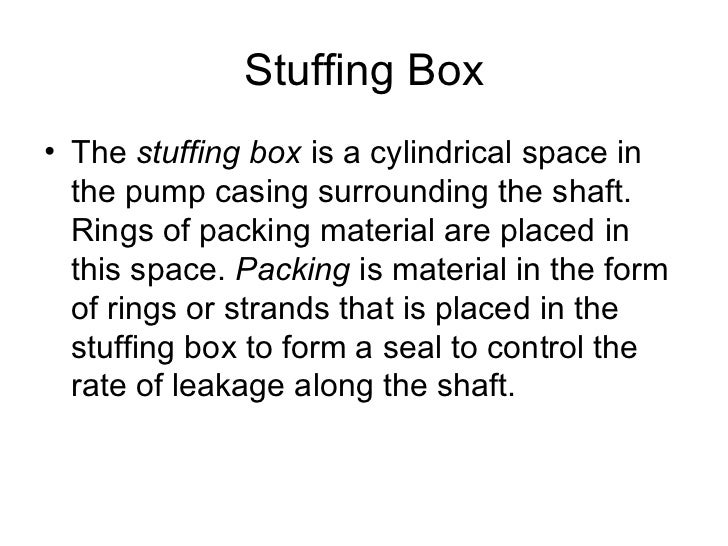 Stuffing Box• The stuffing box is a cylindrical space in  the pump casing surrounding the shaft.  Rings of packing materia...