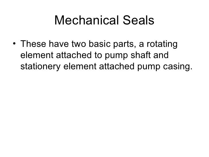 Mechanical Seals• These have two basic parts, a rotating  element attached to pump shaft and  stationery element attached ...