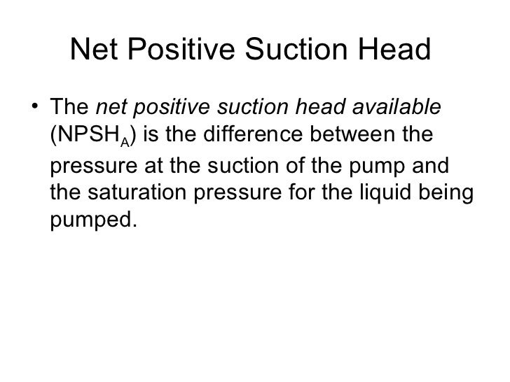 Net Positive Suction Head• The net positive suction head available  (NPSHA) is the difference between the  pressure at the...