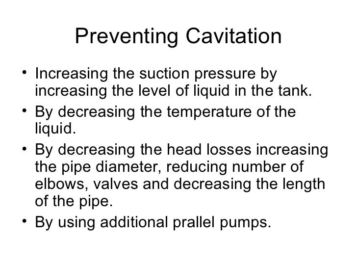 Preventing Cavitation• Increasing the suction pressure by  increasing the level of liquid in the tank.• By decreasing the ...