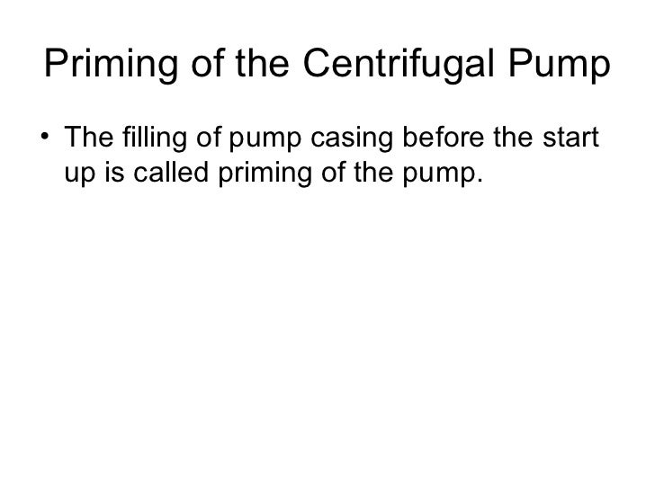 Priming of the Centrifugal Pump• The filling of pump casing before the start  up is called priming of the pump.