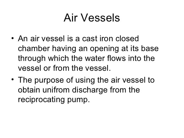 Air Vessels• An air vessel is a cast iron closed  chamber having an opening at its base  through which the water flows int...