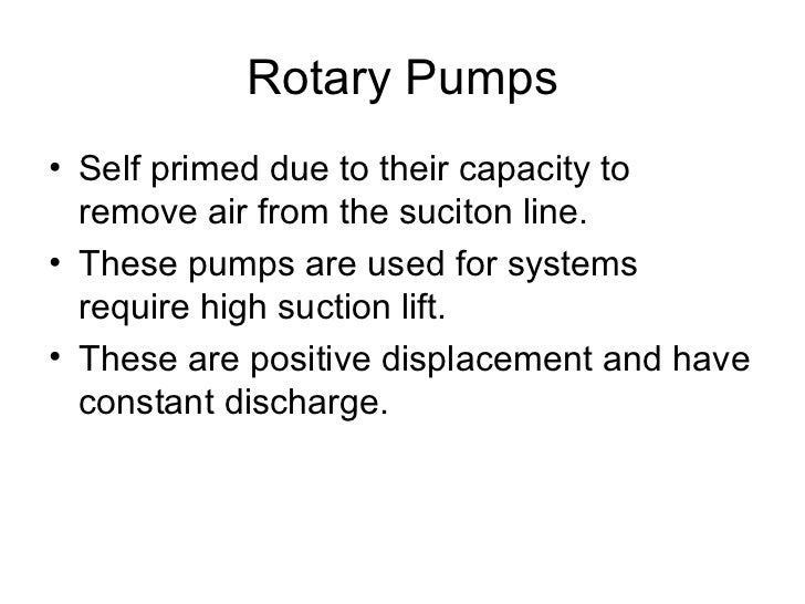 Rotary Pumps• Self primed due to their capacity to  remove air from the suciton line.• These pumps are used for systems  r...
