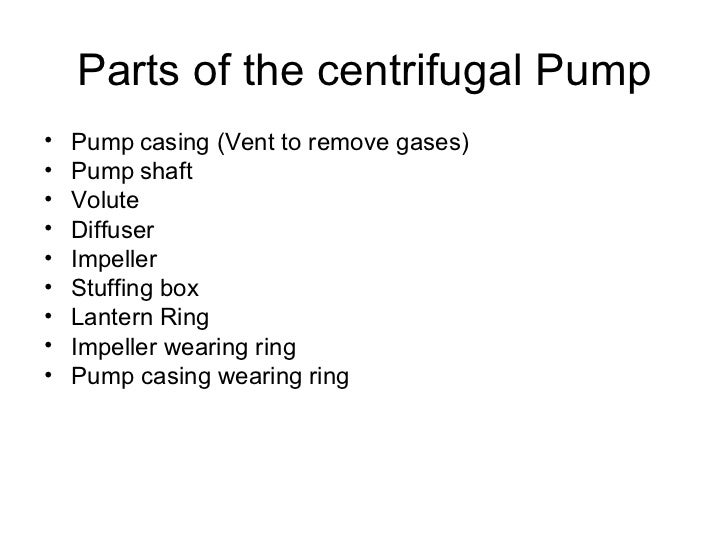 Parts of the centrifugal Pump•   Pump casing (Vent to remove gases)•   Pump shaft•   Volute•   Diffuser•   Impeller•   Stu...
