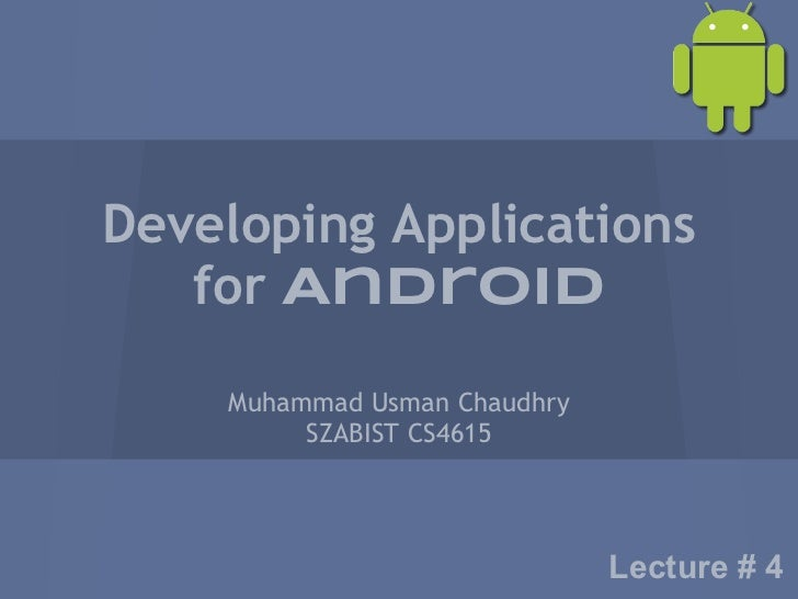 Developing Applications   for Android    Muhammad Usman Chaudhry         SZABIST CS4615                              Lectu...