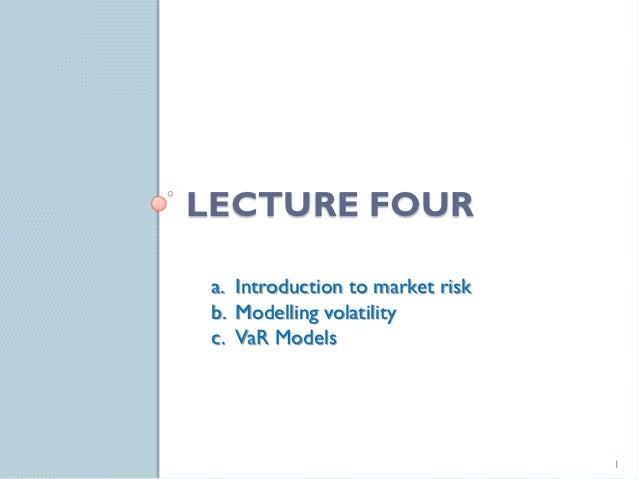 LECTURE FOUR a. Introduction to market risk b. Modelling volatility c. VaR Models                                  1