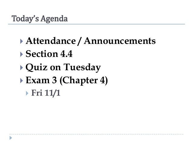 Today's Agenda  Attendance   Section  / Announcements  4.4  Quiz on Tuesday  Exam 3 (Chapter 4)   Fri 11/1