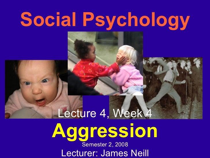 Social Psychology <ul><ul><li>Lecture 4, Week 4 </li></ul></ul><ul><ul><li>Aggression </li></ul></ul><ul><ul><li>Semester ...