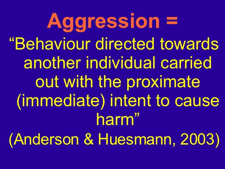 """Aggression = <ul><li>"""" Behaviour directed towards another individual carried out with the proximate (immediate) intent to ..."""