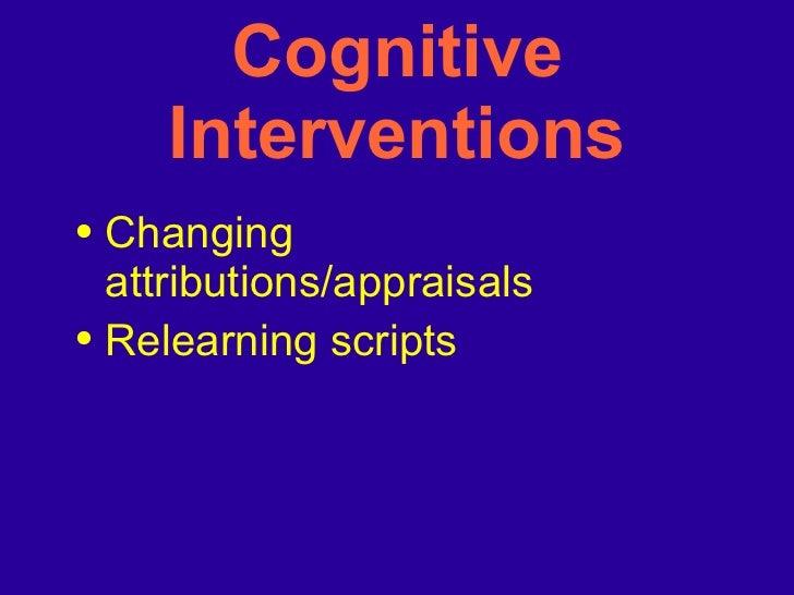 Cognitive Interventions <ul><li>Changing attributions/appraisals </li></ul><ul><li>Relearning scripts </li></ul>