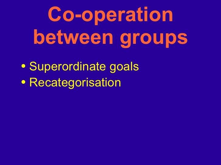 Co-operation between groups <ul><li>Superordinate goals </li></ul><ul><li>Recategorisation </li></ul>
