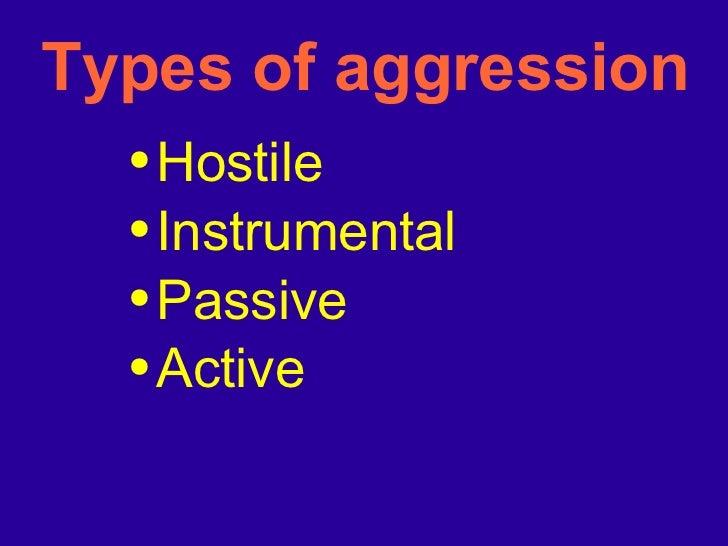 Types of aggression <ul><li>Hostile </li></ul><ul><li>Instrumental </li></ul><ul><li>Passive  </li></ul><ul><li>Active </l...