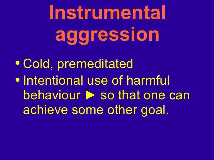 Instrumental aggression <ul><li>Cold, premeditated </li></ul><ul><li>Intentional use of harmful behaviour  ►   so that one...