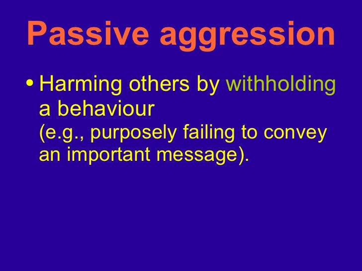 Passive aggression <ul><li>Harming others by  withholding  a behaviour  (e.g., purposely failing to convey an important me...