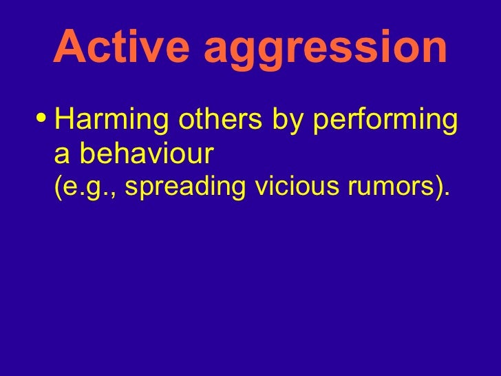 Active aggression <ul><li>Harming others by performing a behaviour (e.g., spreading vicious rumors). </li></ul>
