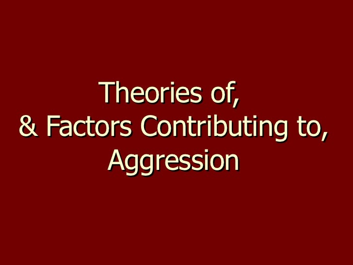 Theories of,  & Factors Contributing to, Aggression
