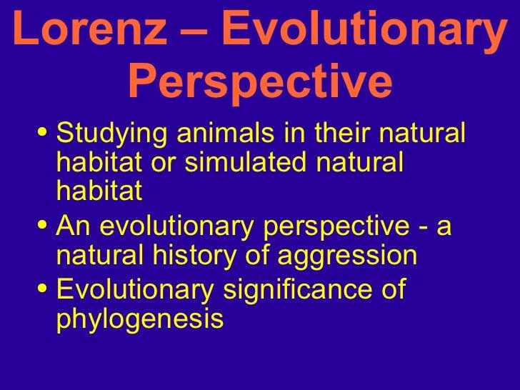 Lorenz – Evolutionary Perspective <ul><li>Studying animals in their natural habitat or simulated natural habitat </li></ul...