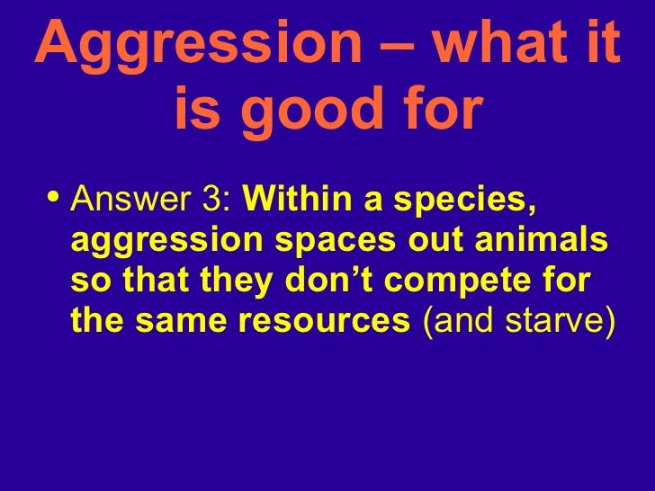 <ul><li>Answer 3:  Within a species, aggression spaces out animals so that they don't compete for the same resources  (and...