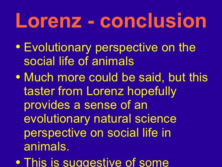 Lorenz - conclusion <ul><li>Evolutionary perspective on the social life of animals  </li></ul><ul><li>Much more could be s...
