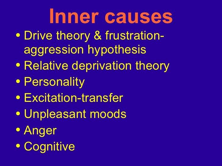 Inner causes <ul><li>Drive theory & frustration-aggression hypothesis </li></ul><ul><li>Relative deprivation theory </li><...