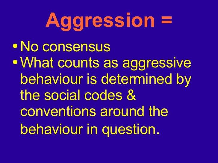 Aggression = <ul><li>No consensus  </li></ul><ul><li>What counts as aggressive behaviour is determined by the social codes...