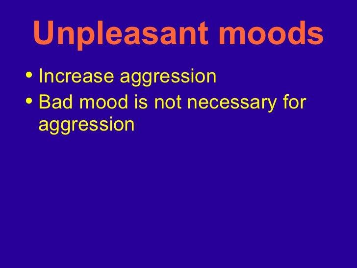 Unpleasant moods <ul><li>Increase aggression </li></ul><ul><li>Bad mood is not necessary for aggression </li></ul>