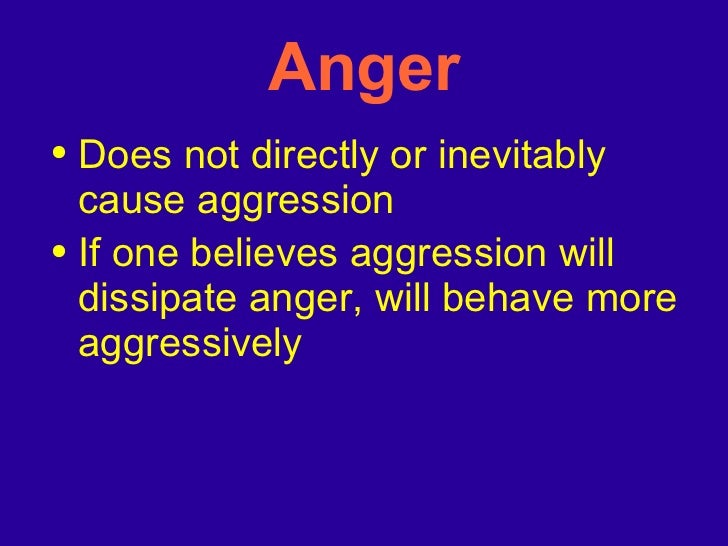 Anger <ul><li>Does not directly or inevitably cause aggression </li></ul><ul><li>If one believes aggression will dissipate...