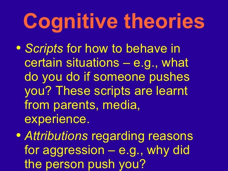 Cognitive theories <ul><li>Scripts  for how to behave in certain situations – e.g., what do you do if someone pushes you? ...