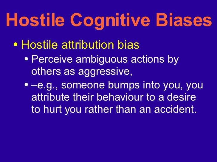 Hostile Cognitive Biases <ul><li>Hostile attribution bias </li></ul><ul><ul><li>Perceive ambiguous actions by others as ag...