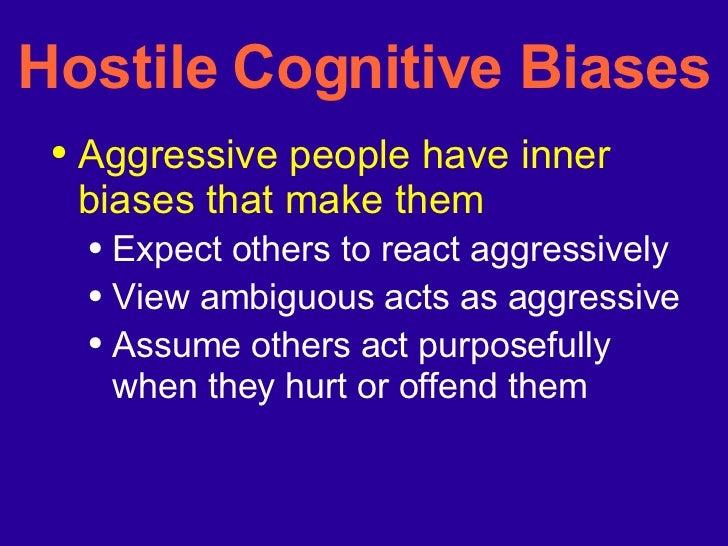 Hostile Cognitive Biases <ul><li>Aggressive people have inner biases that make them </li></ul><ul><ul><li>Expect others to...