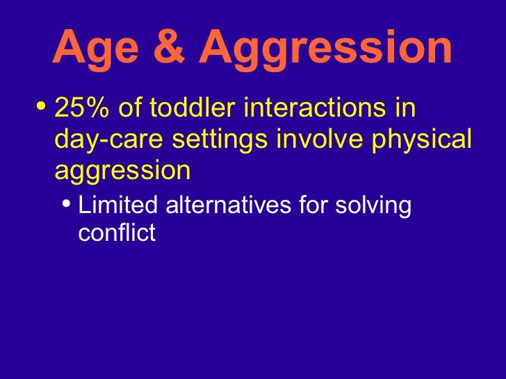 Age & Aggression <ul><li>25% of toddler interactions in day-care settings involve physical aggression </li></ul><ul><ul><l...