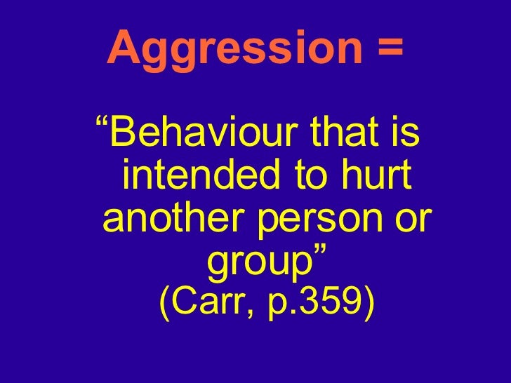 """Aggression = <ul><li>"""" Behaviour that is intended to hurt another person or group"""" (Carr, p.359) </li></ul>"""