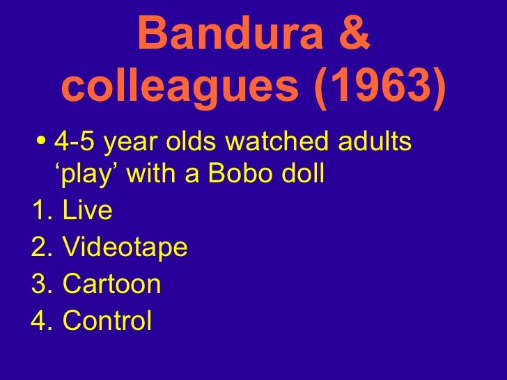 Bandura & colleagues (1963) <ul><li>4-5 year olds watched adults 'play' with a Bobo doll </li></ul><ul><li>1. Live </li></...