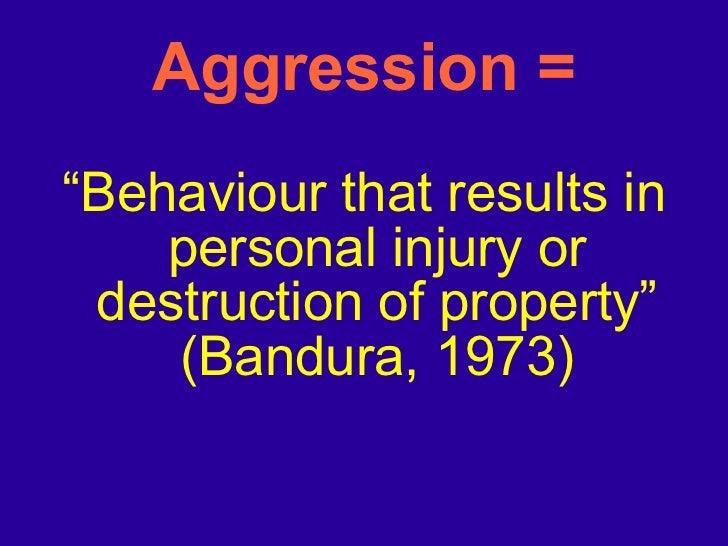 "Aggression = <ul><li>"" Behaviour that results in personal injury or destruction of property"" (Bandura, 1973) </li></ul>"
