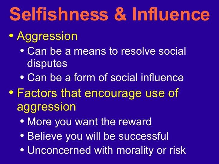 Selfishness & Influence <ul><li>Aggression  </li></ul><ul><ul><li>Can be a means to resolve social disputes </li></ul></ul...