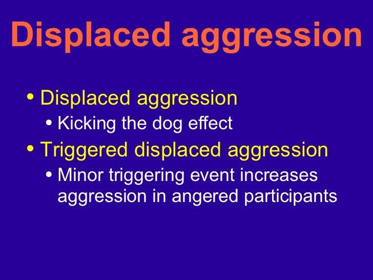 Displaced aggression <ul><li>Displaced aggression </li></ul><ul><ul><li>Kicking the dog effect </li></ul></ul><ul><li>Trig...