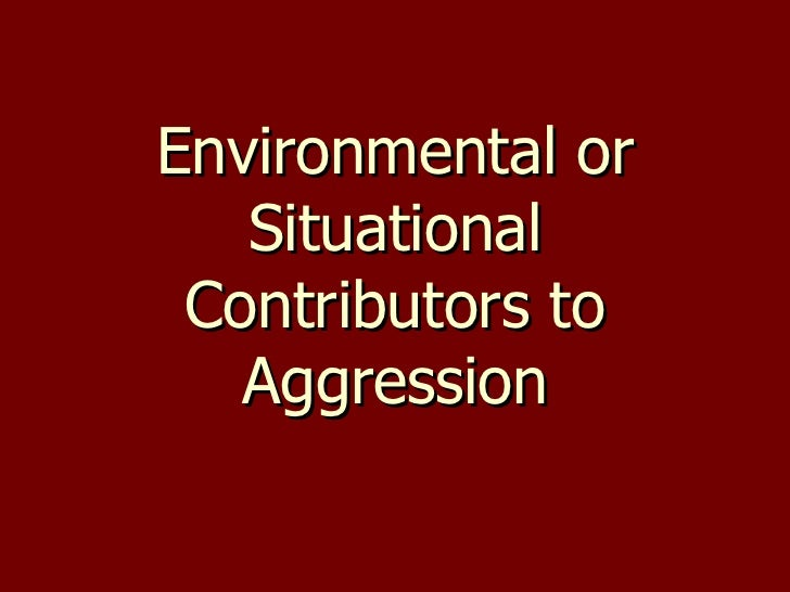 Environmental or Situational Contributors to Aggression