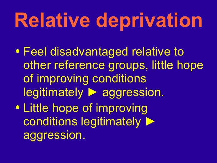 Relative deprivation <ul><li>Feel disadvantaged relative to other reference groups, little hope of improving conditions le...