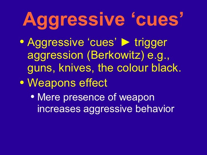 <ul><li>Aggressive 'cues'  ►  trigger aggression (Berkowitz) e.g., guns, knives, the colour black. </li></ul><ul><li>Weapo...