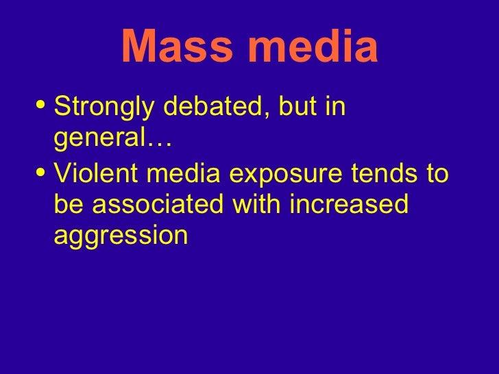 Mass media <ul><li>Strongly debated, but in general… </li></ul><ul><li>Violent media exposure tends to be associated with ...